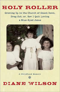 Diane Wilson, Holy Roller; Growing Up in the Church of Knock Down Drag Out; Or, How I Quit Loving a Blue-Eyed Jesus (White River Junction, Vermont: Chelsea Green Publishing, 2008), 210pp.