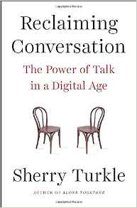 Sherry Turkle, Reclaiming Conversation; The Power of Talk in a Digital Age (New York: Penguin Press, 2015), 436pp.